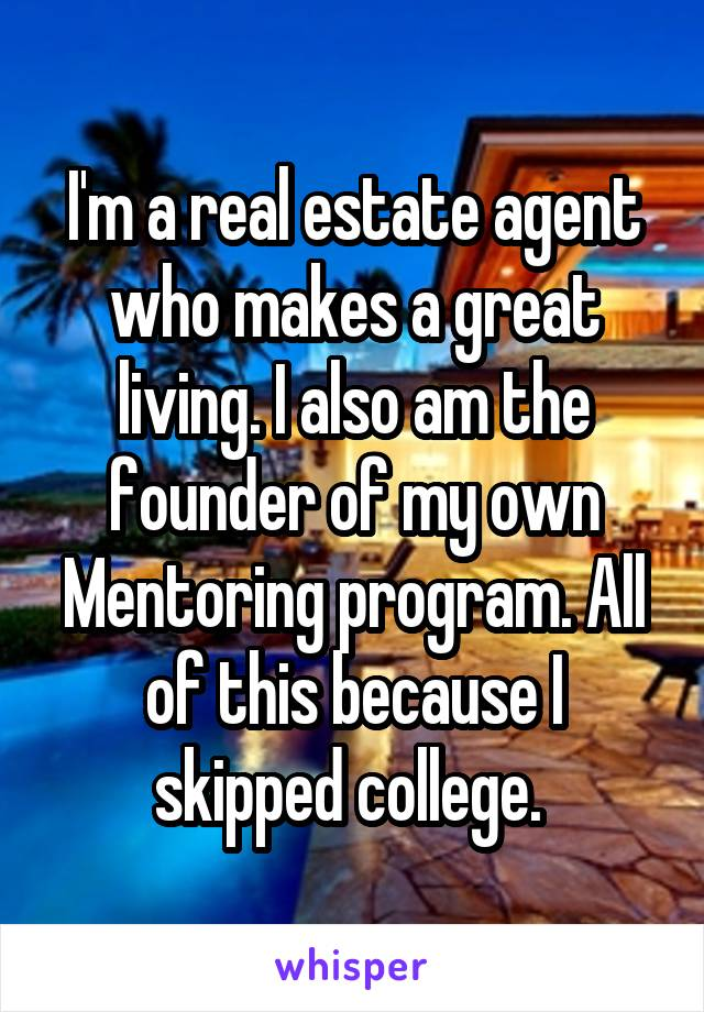 I'm a real estate agent who makes a great living. I also am the founder of my own Mentoring program. All of this because I skipped college.