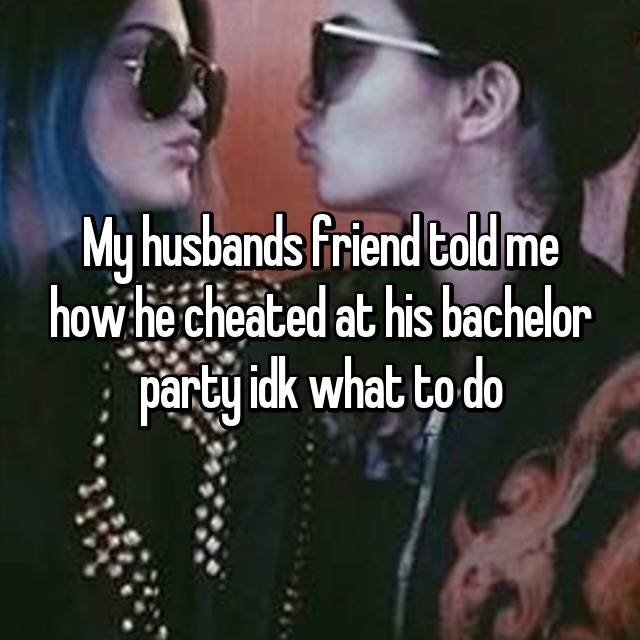 My husbands friend told me how he cheated at his bachelor party idk what to do