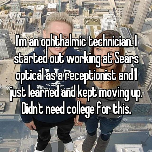 I'm an ophthalmic technician. I started out working at Sears optical as a receptionist and I just learned and kept moving up. Didn't need college for this.