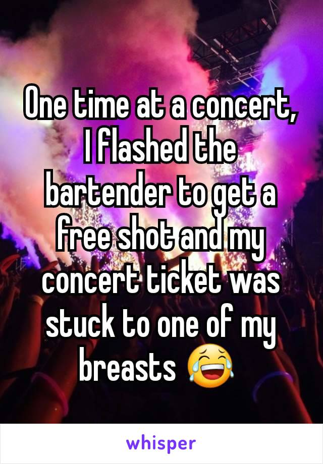 One time at a concert, I flashed the bartender to get a free shot and my concert ticket was stuck to one of my breasts 😂