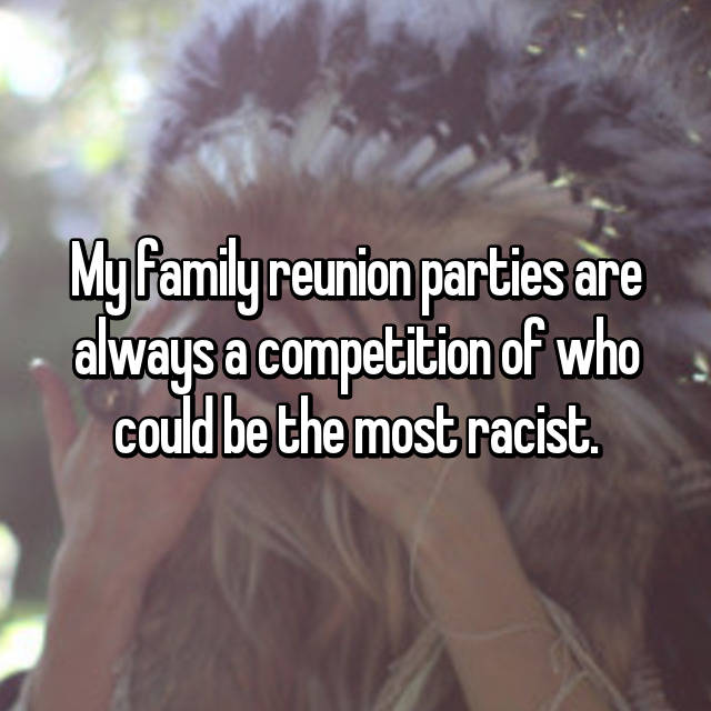 My family reunion parties are always a competition of who could be the most racist.