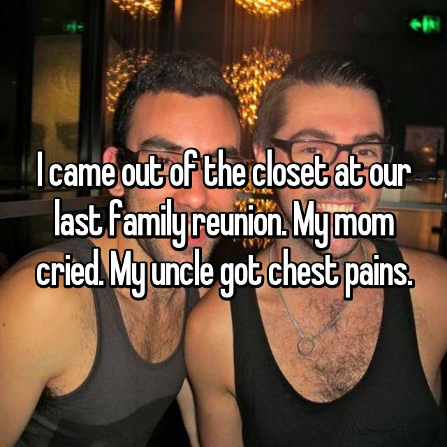 I came out of the closet at our last family reunion. My mom cried. My uncle got chest pains.