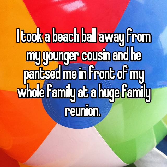 I took a beach ball away from my younger cousin and he pantsed me in front of my whole family at a huge family reunion.