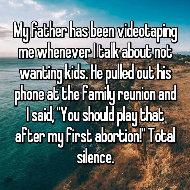 "My father has been videotaping me whenever I talk about not wanting kids. He pulled out his phone at the family reunion and I said, ""You should play that after my first abortion!"" Total silence."