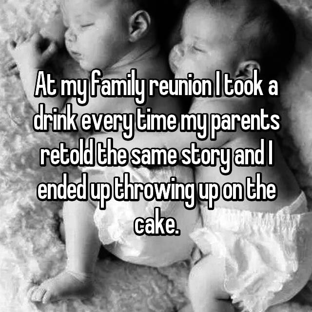 At my family reunion I took a drink every time my parents retold the same story and I ended up throwing up on the cake.