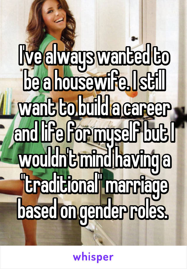 """I've always wanted to be a housewife. I still want to build a career and life for myself but I wouldn't mind having a """"traditional"""" marriage based on gender roles."""