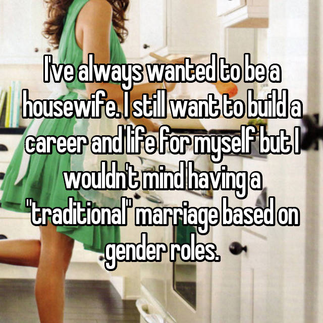 "I've always wanted to be a housewife. I still want to build a career and life for myself but I wouldn't mind having a ""traditional"" marriage based on gender roles."