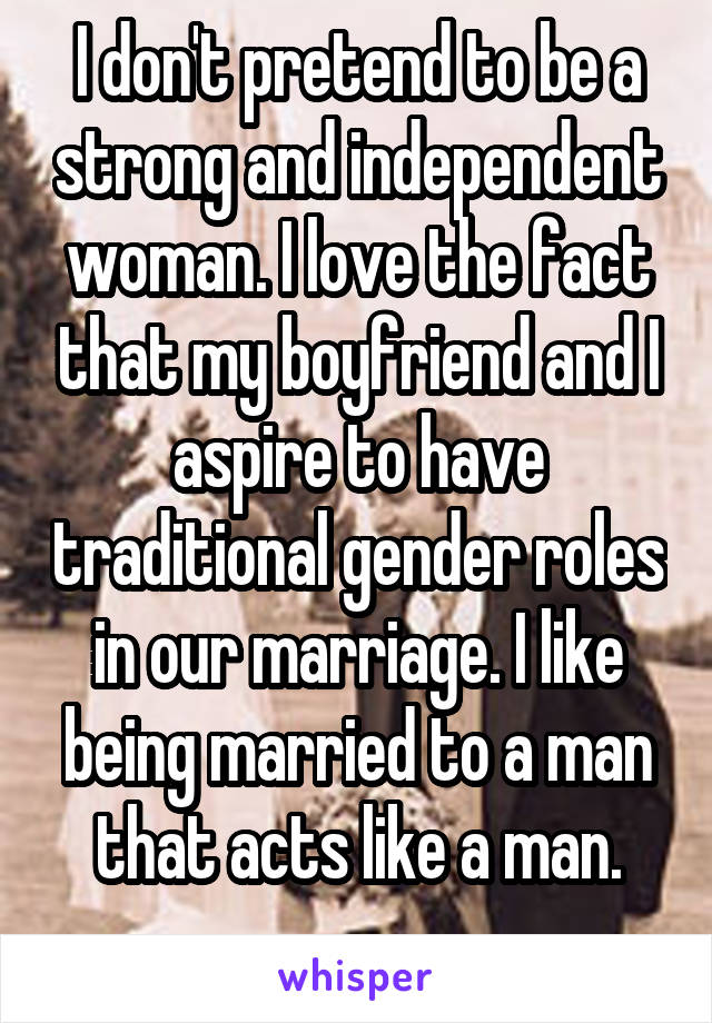 I don't pretend to be a strong and independent woman. I love the fact that my boyfriend and I aspire to have traditional gender roles in our marriage. I like being married to a man that acts like a man.