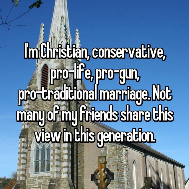 I'm Christian, conservative, pro-life, pro-gun, pro-traditional marriage. Not many of my friends share this view in this generation.