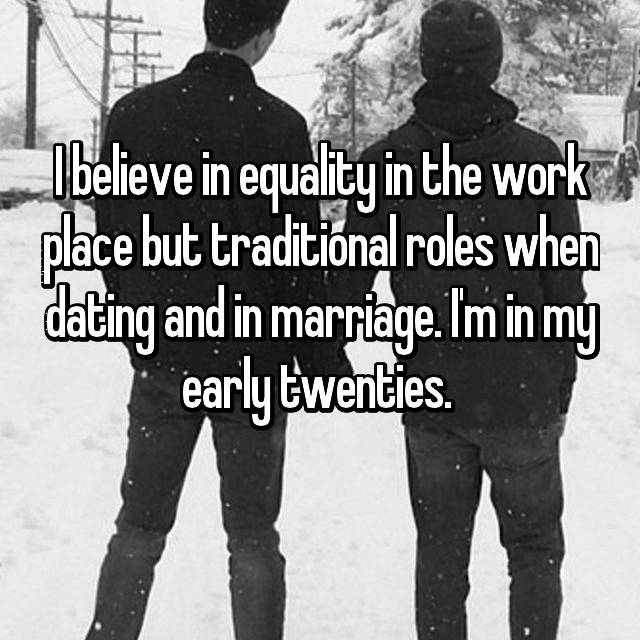 I believe in equality in the work place but traditional roles when dating and in marriage. I'm in my early twenties.