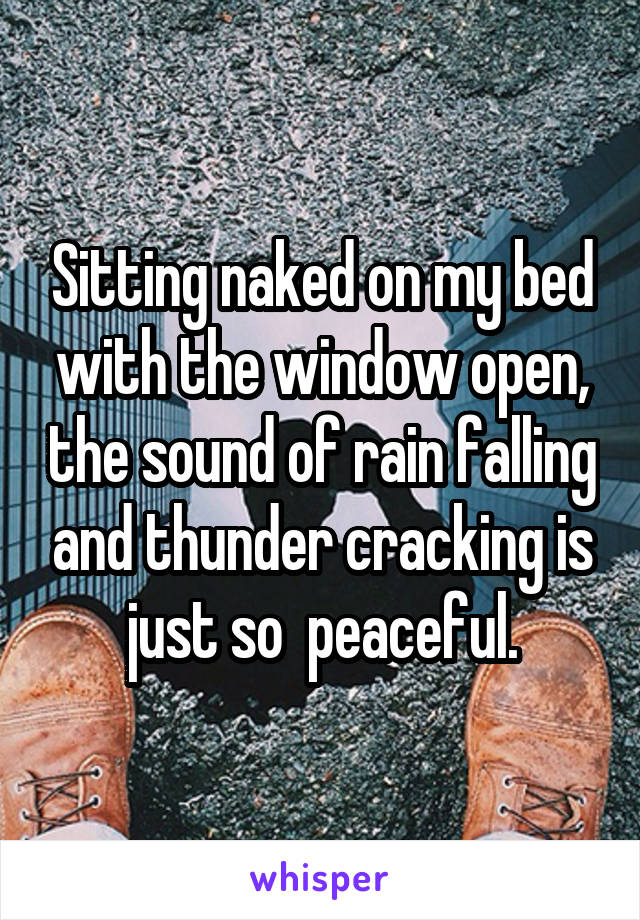 Sitting naked on my bed with the window open, the sound of rain falling and thunder cracking is just so  peaceful.