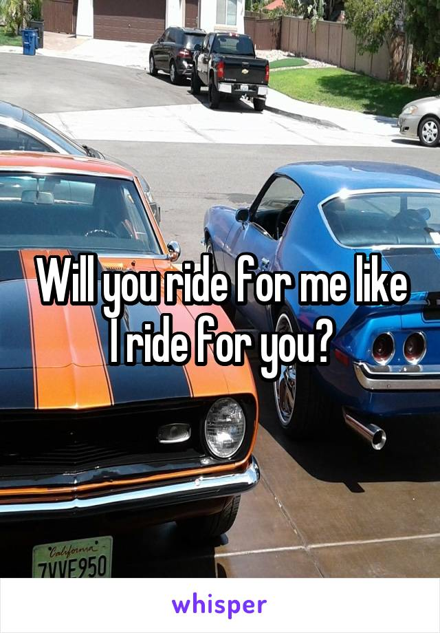 Will you ride for me like I ride for you?