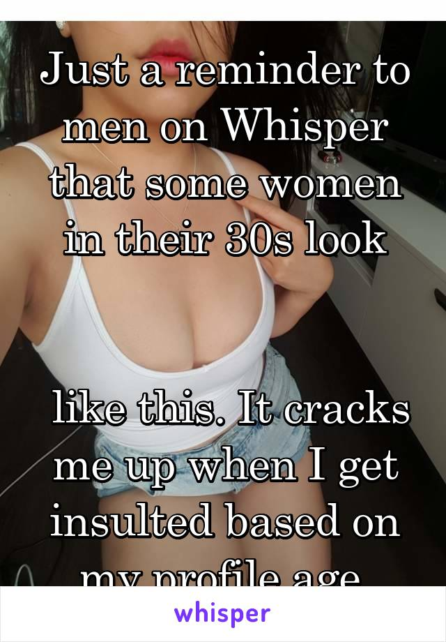 Just a reminder to men on Whisper that some women in their 30s look    like this. It cracks me up when I get insulted based on my profile age.