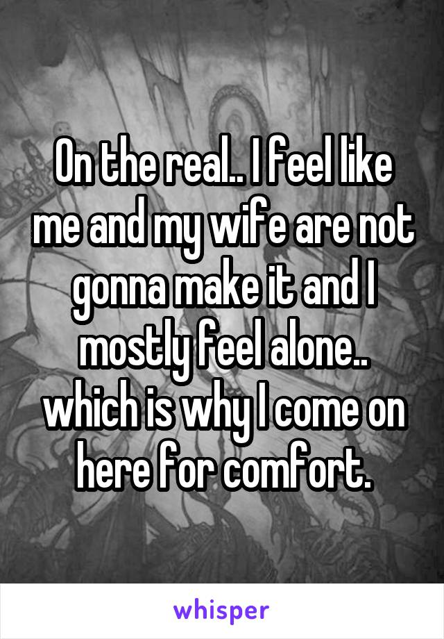 On the real.. I feel like me and my wife are not gonna make it and I mostly feel alone.. which is why I come on here for comfort.