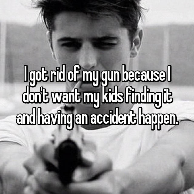 I got rid of my gun because I don't want my kids finding it and having an accident happen.