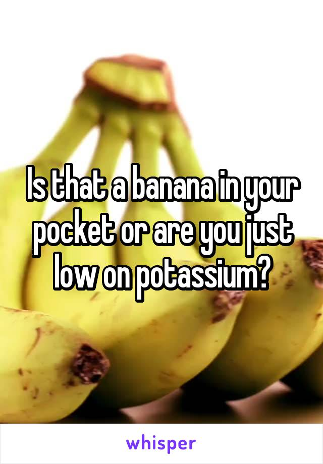 Is that a banana in your pocket or are you just low on potassium?