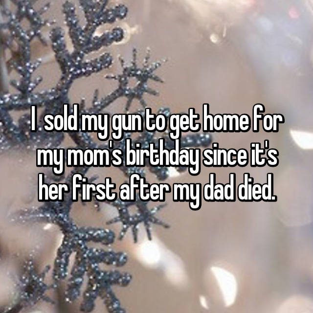 I  sold my gun to get home for my mom's birthday since it's her first after my dad died.