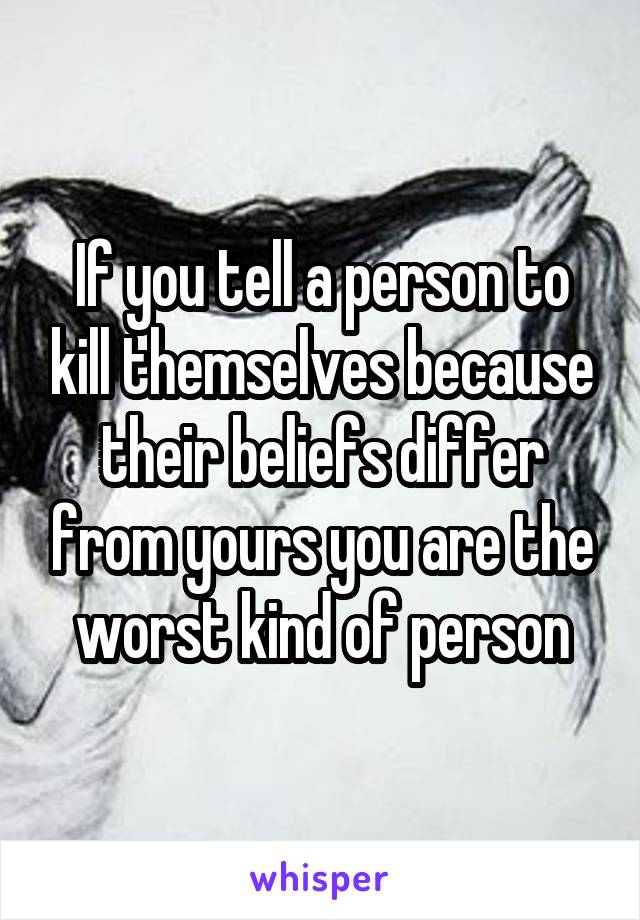 If you tell a person to kill themselves because their beliefs differ from yours you are the worst kind of person