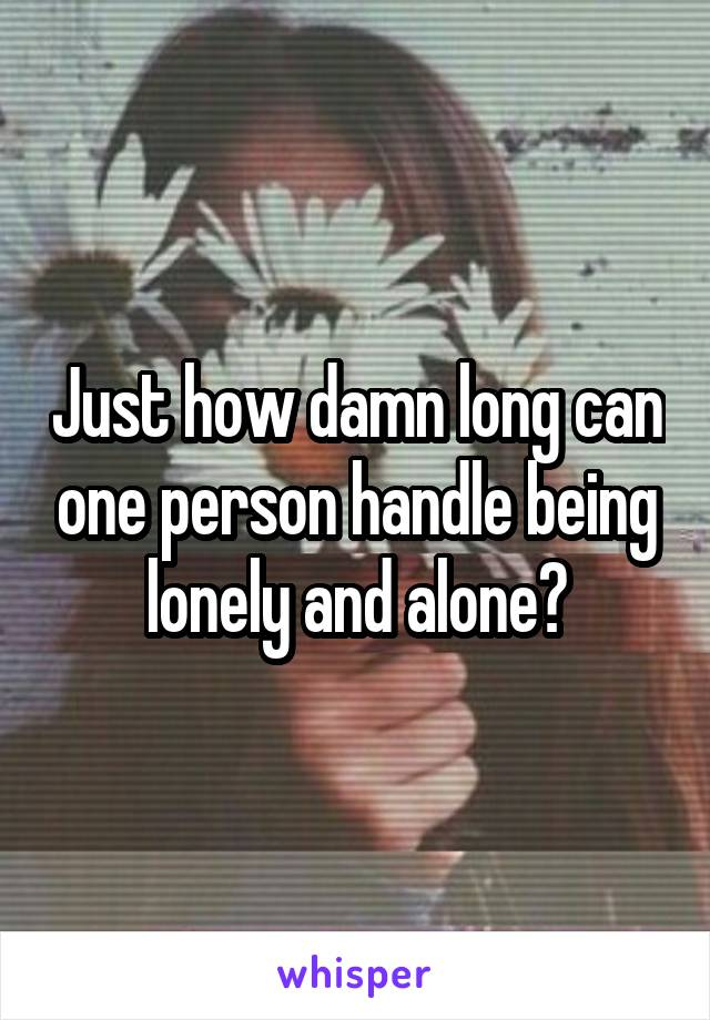 Just how damn long can one person handle being lonely and alone?