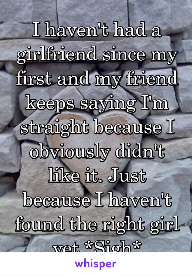 I haven't had a girlfriend since my first and my friend keeps saying I'm straight because I obviously didn't like it. Just because I haven't found the right girl yet *Sigh*