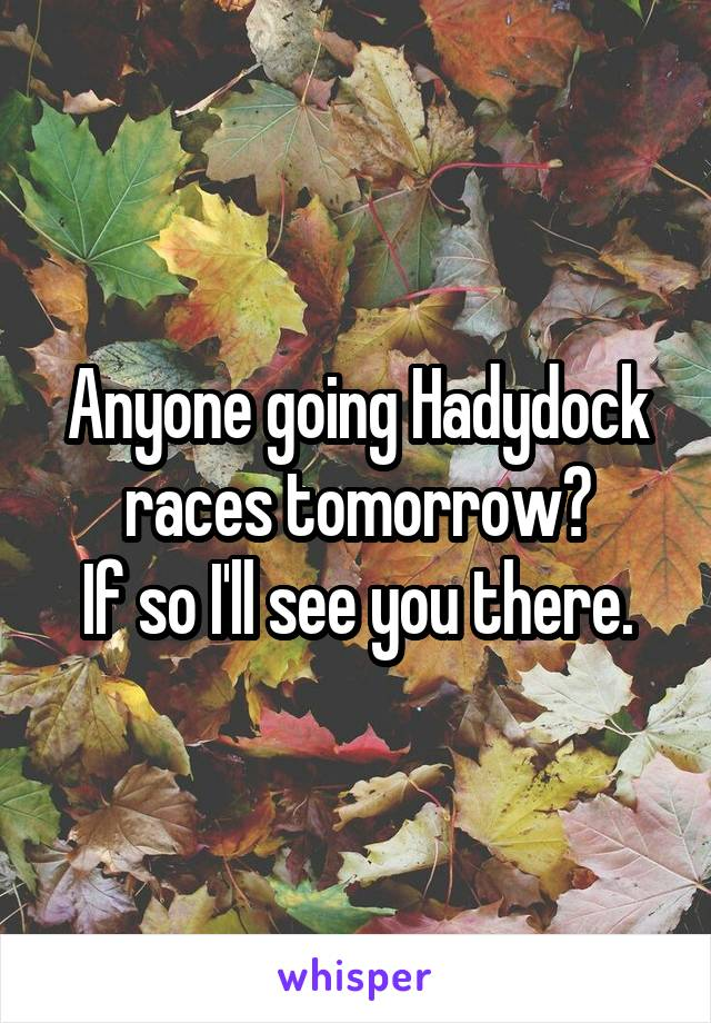 Anyone going Hadydock races tomorrow? If so I'll see you there.