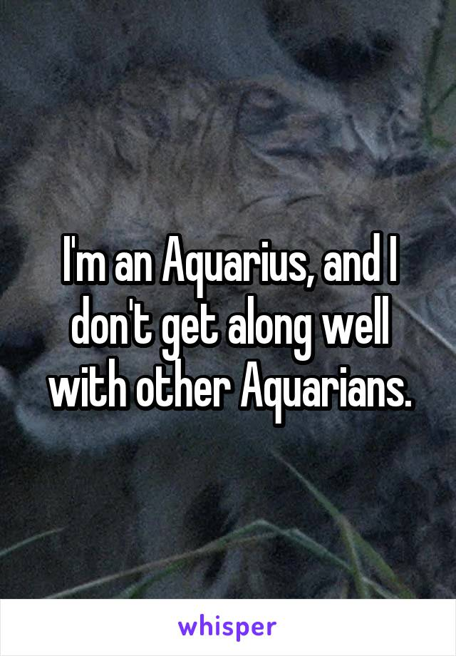 I'm an Aquarius, and I don't get along well with other Aquarians.