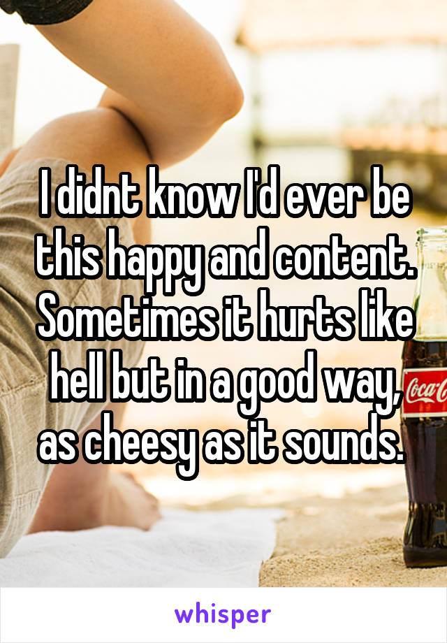 I didnt know I'd ever be this happy and content. Sometimes it hurts like hell but in a good way, as cheesy as it sounds.
