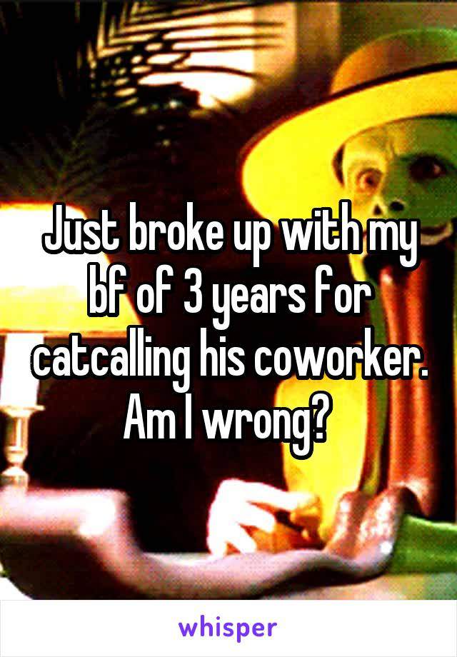 Just broke up with my bf of 3 years for catcalling his coworker. Am I wrong?