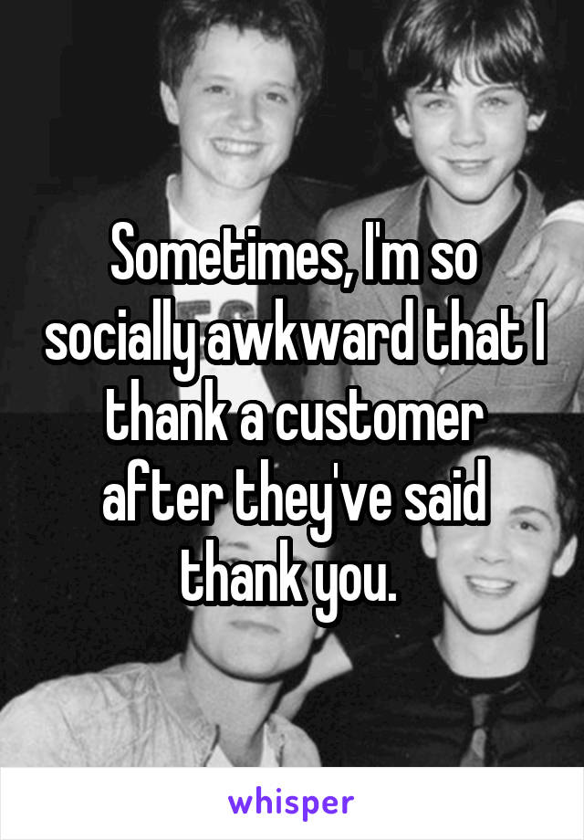 Sometimes, I'm so socially awkward that I thank a customer after they've said thank you.