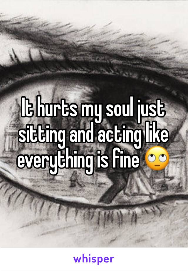It hurts my soul just sitting and acting like everything is fine 🙄