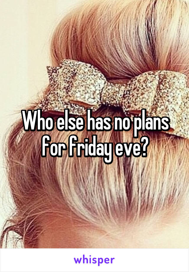 Who else has no plans for friday eve?