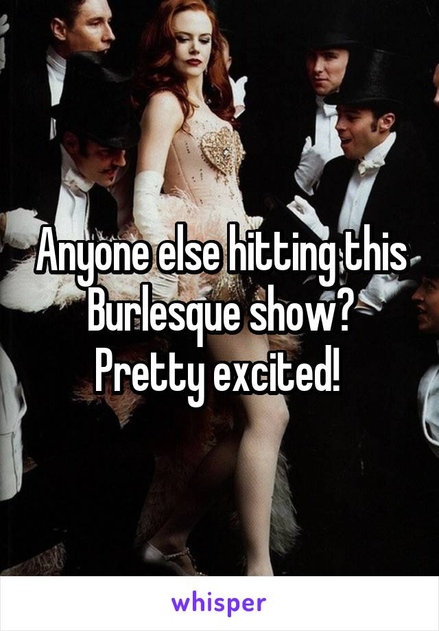 Anyone else hitting this Burlesque show? Pretty excited!