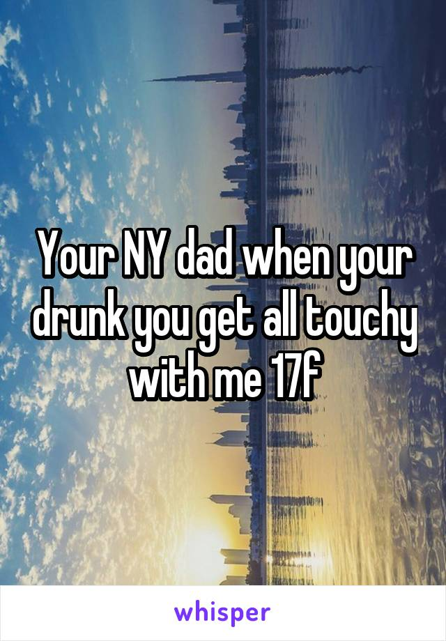 Your NY dad when your drunk you get all touchy with me 17f