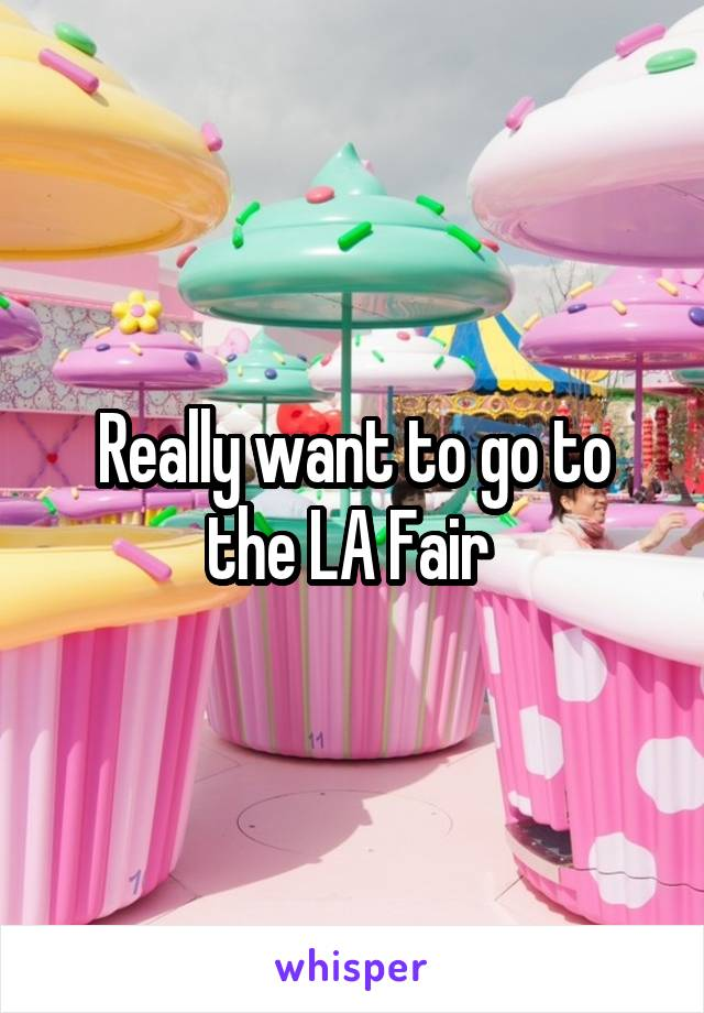 Really want to go to the LA Fair