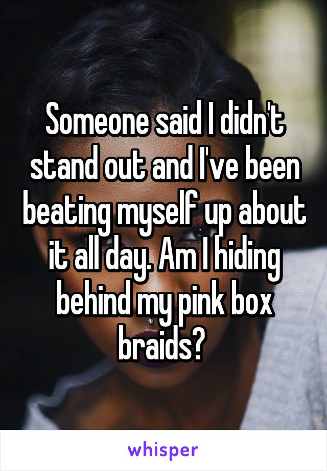 Someone said I didn't stand out and I've been beating myself up about it all day. Am I hiding behind my pink box braids?