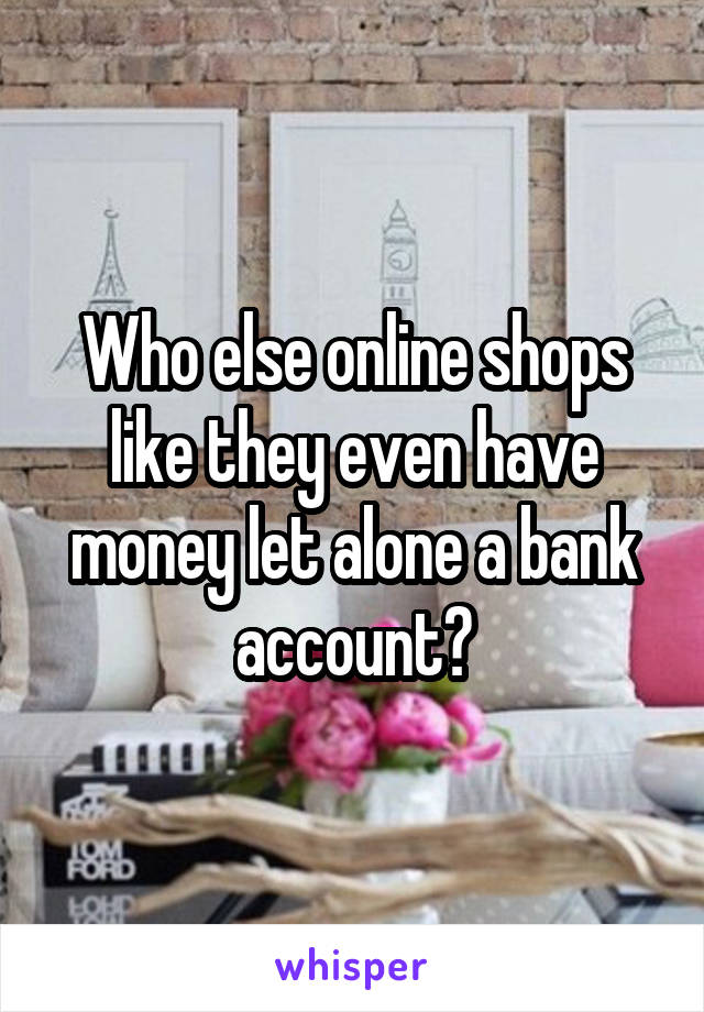 Who else online shops like they even have money let alone a bank account?