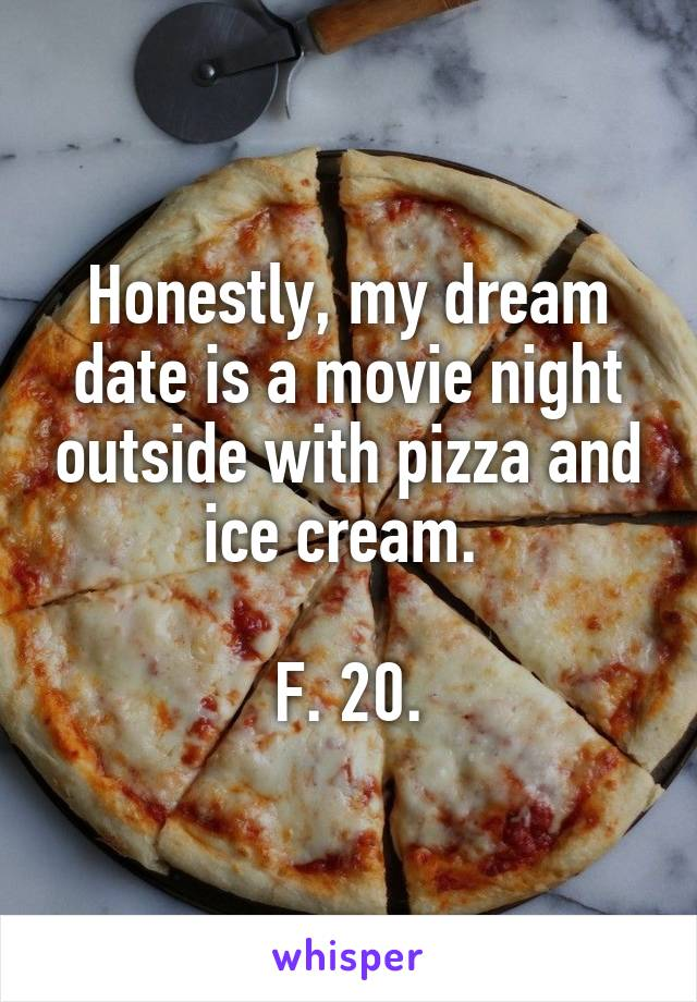 Honestly, my dream date is a movie night outside with pizza and ice cream.   F. 20.