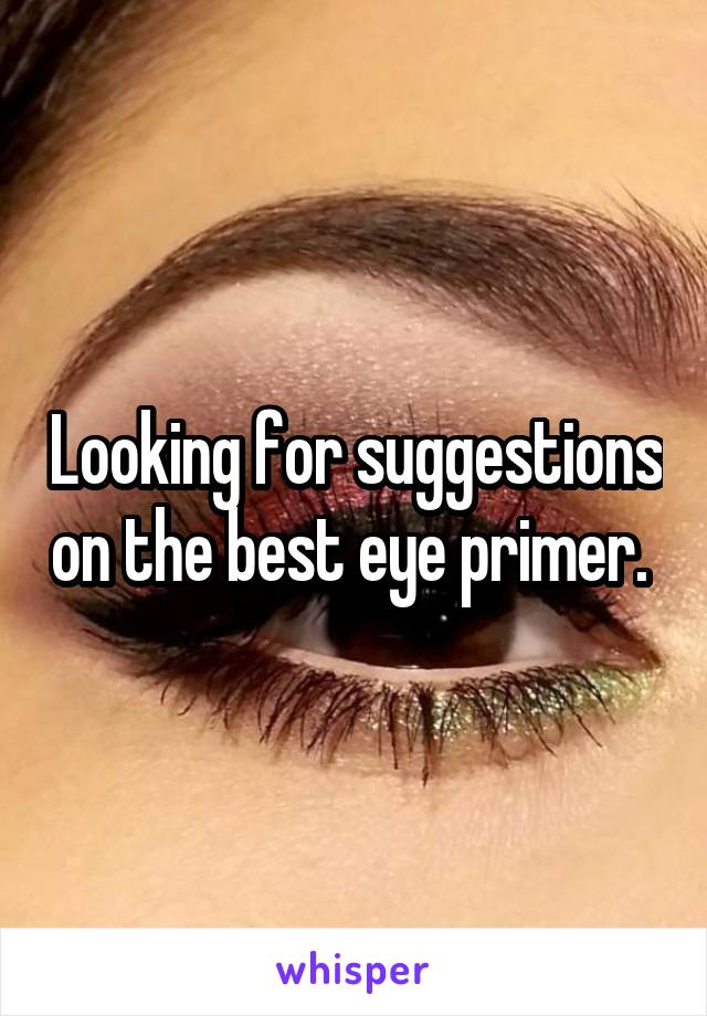 Looking for suggestions on the best eye primer.