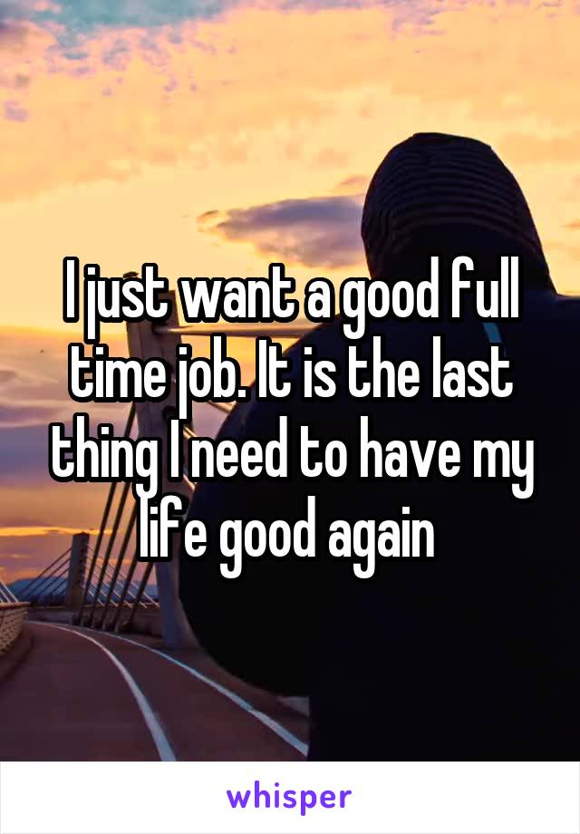 I just want a good full time job. It is the last thing I need to have my life good again