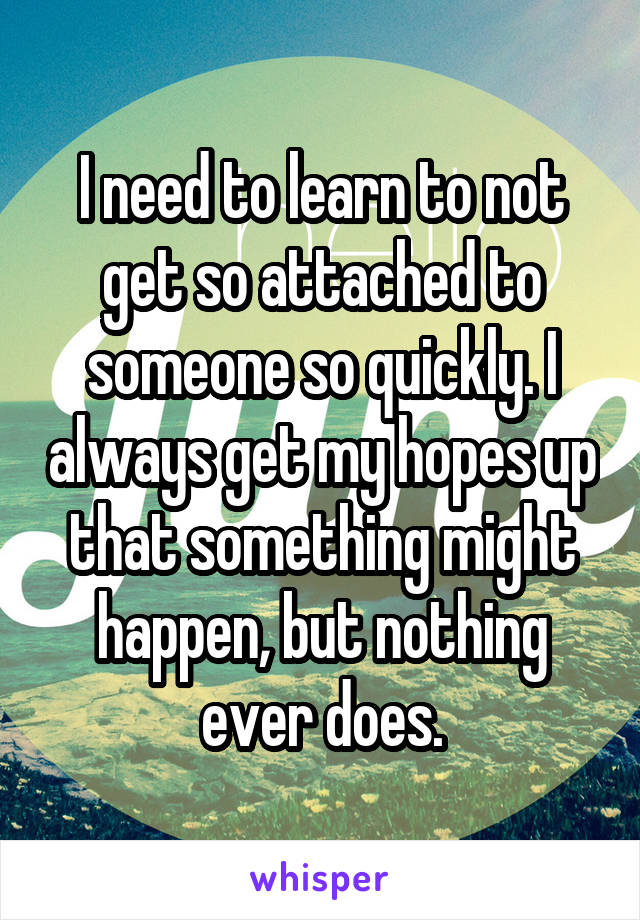 I need to learn to not get so attached to someone so quickly. I always get my hopes up that something might happen, but nothing ever does.