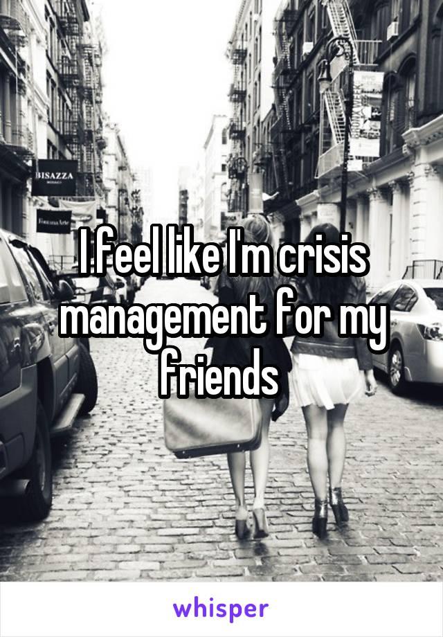 I feel like I'm crisis management for my friends