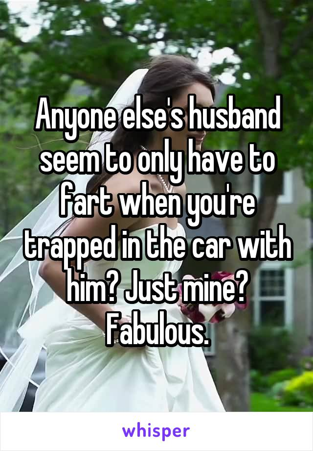 Anyone else's husband seem to only have to fart when you're trapped in the car with him? Just mine? Fabulous.