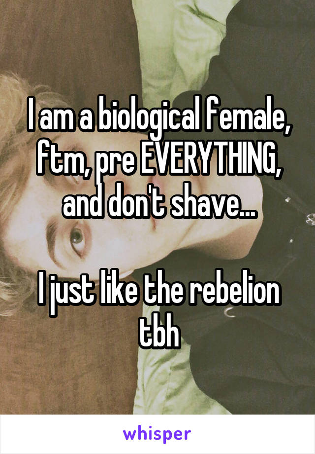 I am a biological female, ftm, pre EVERYTHING, and don't shave...  I just like the rebelion tbh