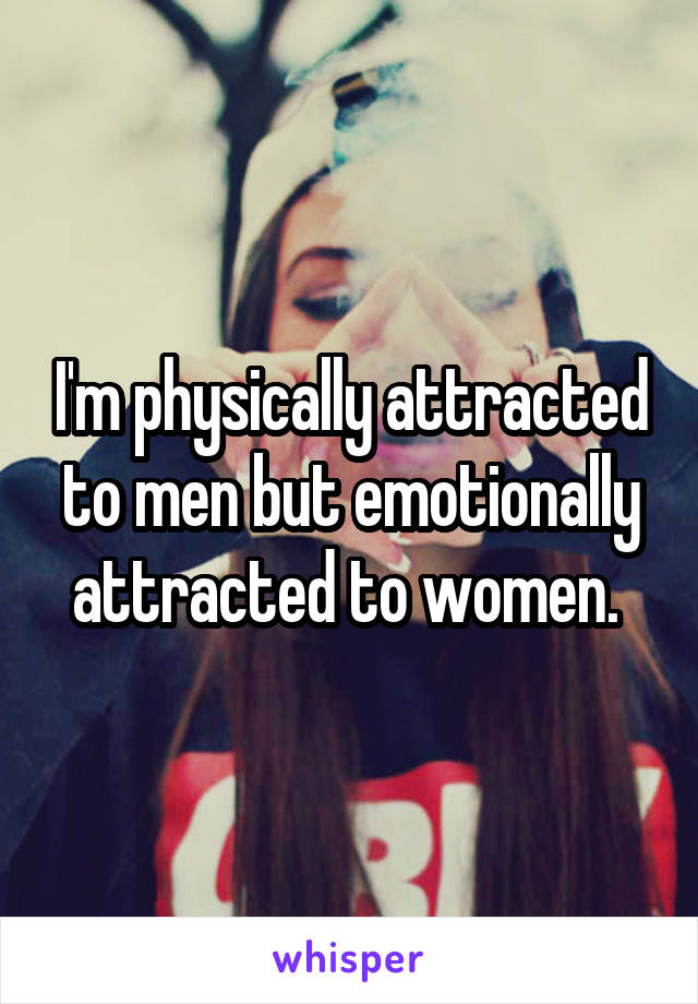 I'm physically attracted to men but emotionally attracted to women.