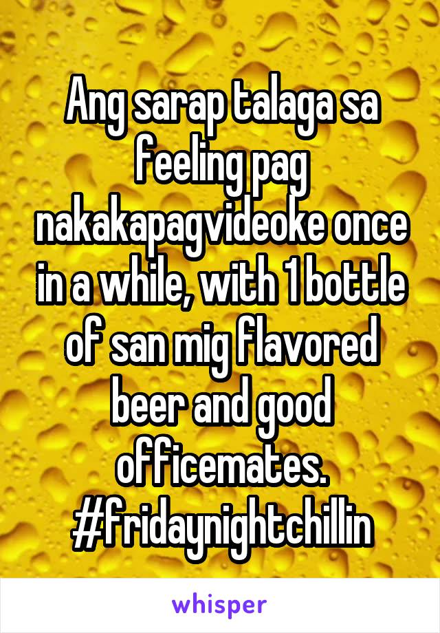 Ang sarap talaga sa feeling pag nakakapagvideoke once in a while, with 1 bottle of san mig flavored beer and good officemates. #fridaynightchillin