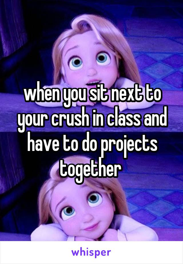when you sit next to your crush in class and have to do projects together