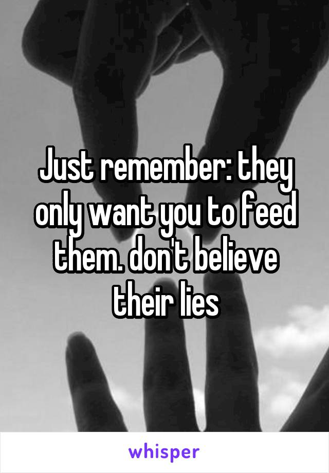 Just remember: they only want you to feed them. don't believe their lies