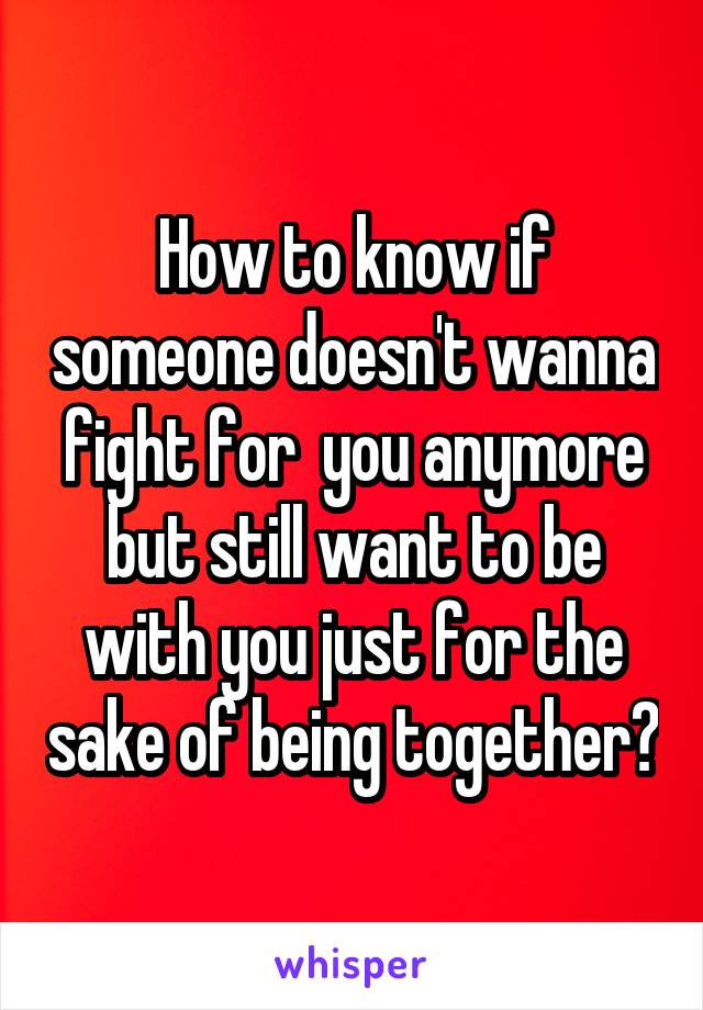 How to know if someone doesn't wanna fight for  you anymore but still want to be with you just for the sake of being together?
