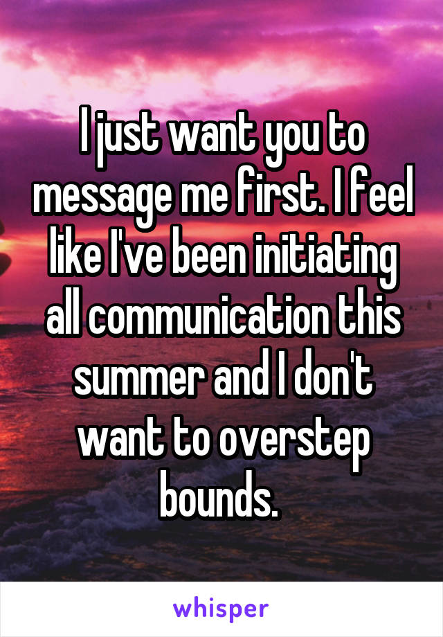 I just want you to message me first. I feel like I've been initiating all communication this summer and I don't want to overstep bounds.