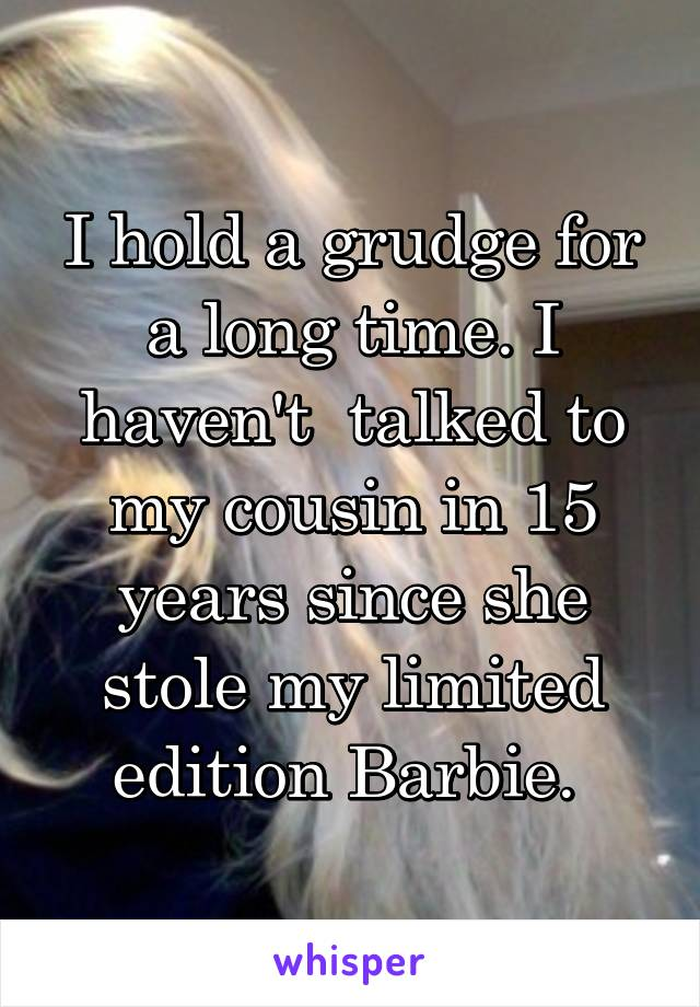 I hold a grudge for a long time. I haven't  talked to my cousin in 15 years since she stole my limited edition Barbie.